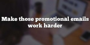 Make those promotional emails work harder