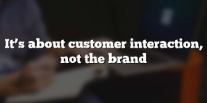 It's about customer interaction, not the brand