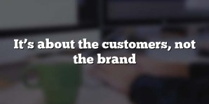 It's about the customers, not the brand