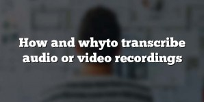How and whyto transcribe audio or video recordings