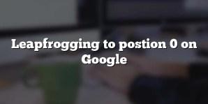 Leapfrogging to postion 0 on Google