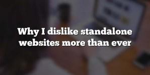 Why I dislike standalone websites more than ever