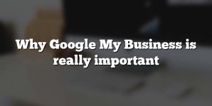 Why Google My Business is really important