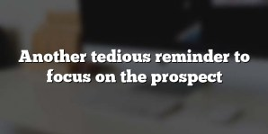 Another tedious reminder to focus on the prospect