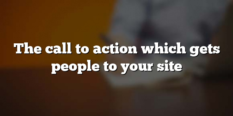 The call to action which gets people to your site