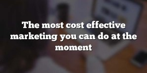 The most cost effective marketing you can do at the moment