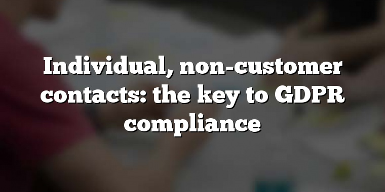 Individual, non-customer contacts: the key to GDPR compliance