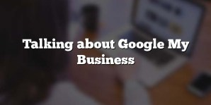 Talking about Google My Business