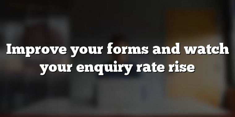 Improve your forms and watch your enquiry rate rise