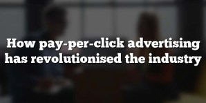 How pay-per-click advertising has revolutionised the industry