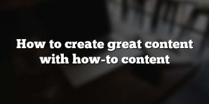 How to create great content with how-to content