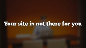 Your site is not there for you