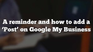 A reminder and how to add a 'Post' on Google My Business