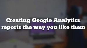 Creating Google Analytics reports the way you like them