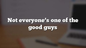 Not everyone's one of the good guys