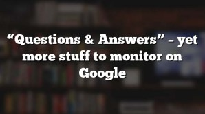 """Questions & Answers"" – yet more stuff to monitor on Google"