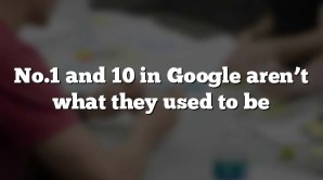 No.1 and 10 in Google aren't what they used to be