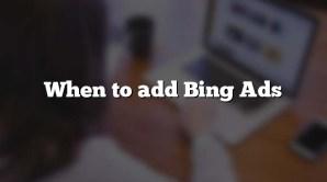 When to add Bing Ads