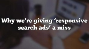 Why we're giving 'responsive search ads' a miss