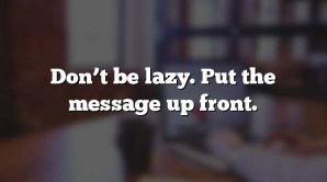 Don't be lazy. Put the message up front.