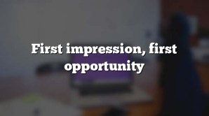First impression, first opportunity
