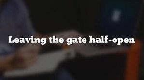 Leaving the gate half-open