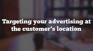 Targeting your advertising at the customer's location