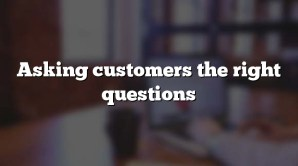 Asking customers the right questions