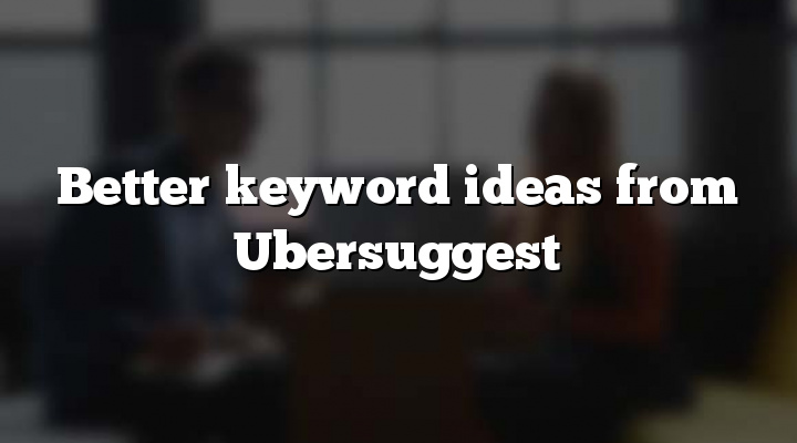 Better keyword ideas from Ubersuggest