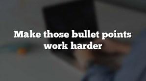 Make those bullet points work harder