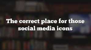 The correct place for those social media icons