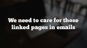 We need to care for those linked pages in emails