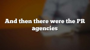 And then there were the PR agencies
