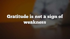 Gratitude is not a sign of weakness