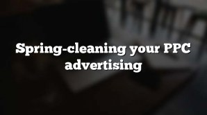 Spring-cleaning your PPC advertising