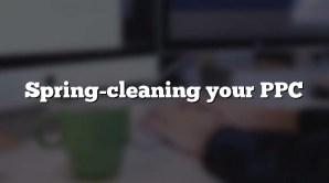 Spring-cleaning your PPC