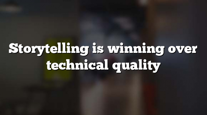Storytelling is winning over technical quality