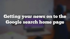 Getting your news on to the Google search home page