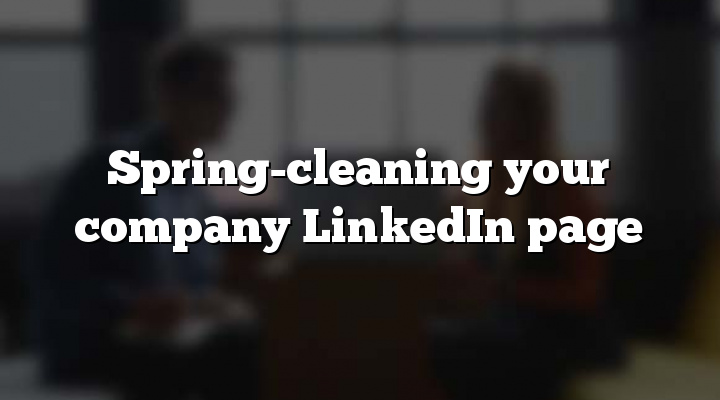 Spring-cleaning your company LinkedIn page