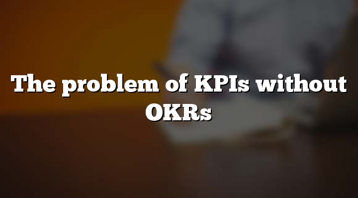 The problem of KPIs without OKRs