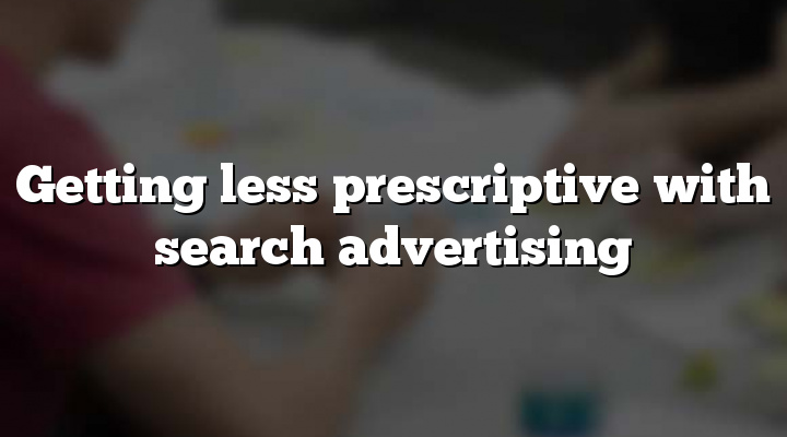 Getting less prescriptive with search advertising