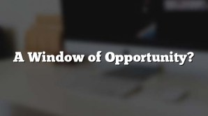 A Window of Opportunity?
