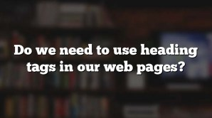 Do we need to use heading tags in our web pages?
