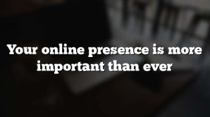 Your online presence is more important than ever