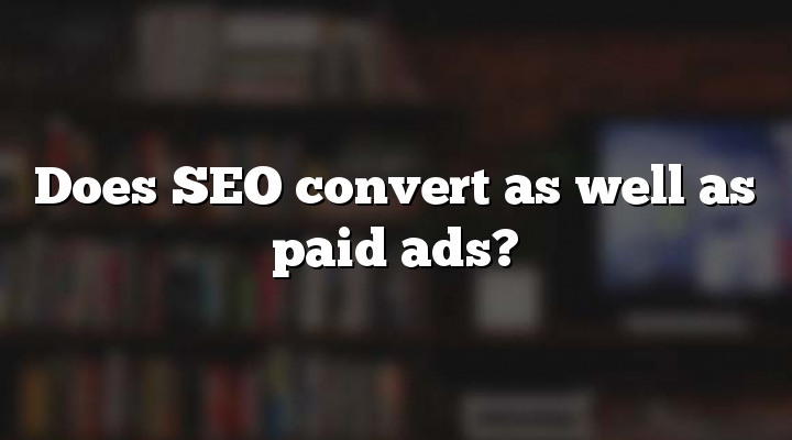 Does SEO convert as well as paid ads?