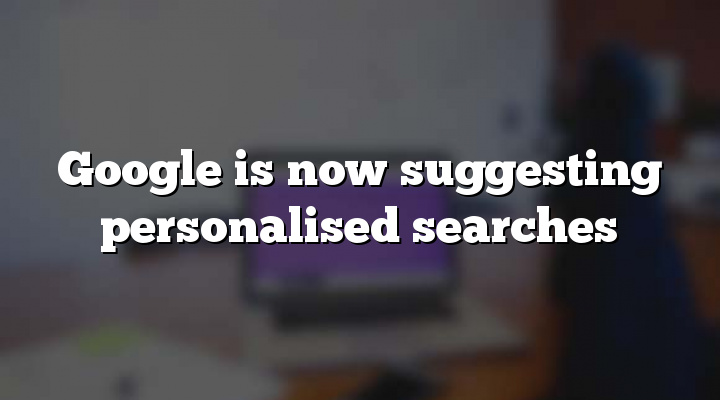 Google is now suggesting personalised searches