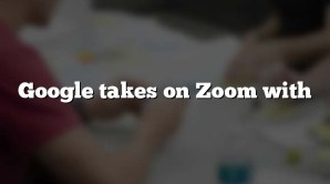 Google takes on Zoom with