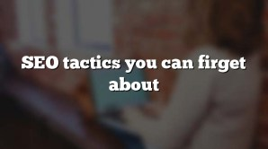 SEO tactics you can firget about