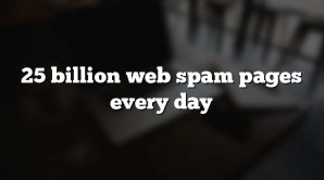 25 billion web spam pages every day