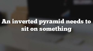 An inverted pyramid needs to sit on something